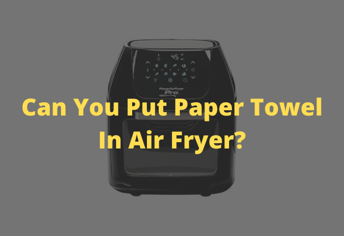 Can You Put Paper Towel in an Air Fryer?