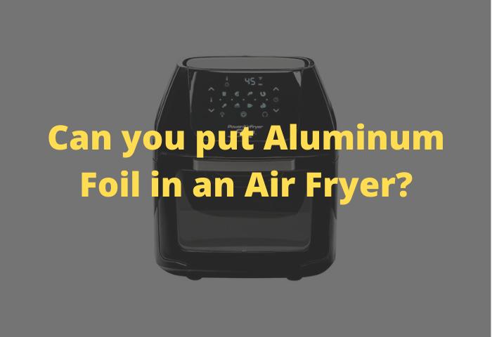 Can you put Aluminum Foil in an Air Fryer?