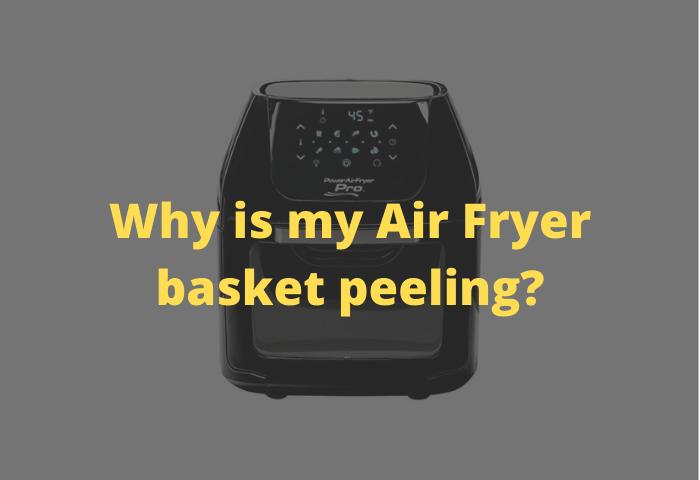 Why is my Air Fryer basket peeling?