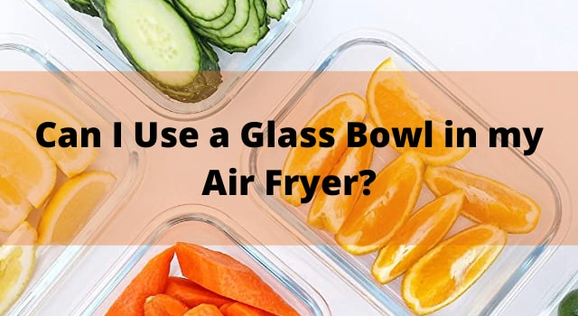Can I Use a Glass Bowl in my Air Fryer?