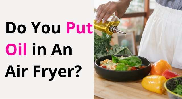 Do You Put Oil in an Air Fryer?